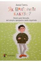 Як пригорнути кактус? Книга для батьків які хочуть зрозуміти своїх підлітків. Для турботливих батьків. Гресь Анна. Основа
