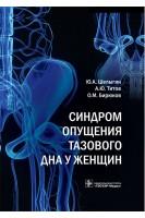 Синдром опущения тазового дна у женщин . Шелыгин Ю.А. Титов А.Ю. Бирюков А.М.. ГЭОТАР-Медиа