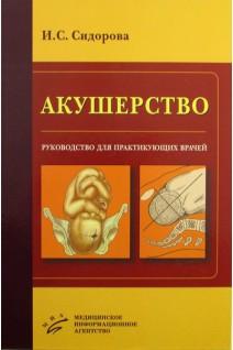 Акушерство: Руководство для практикующих врачей. Сидорова И. С.. МИА